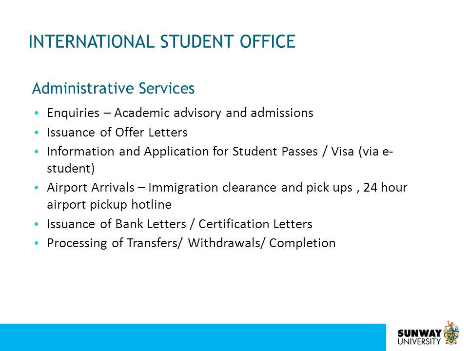 INTERNATIONAL STUDENT OFFICE Enquiries – Academic advisory and admissions Issuance of Offer Letters Information and Application for Student Passes / V
