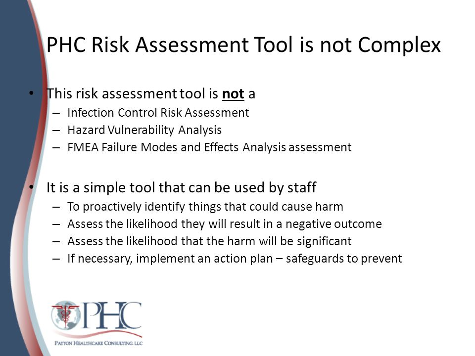 PHC Risk Assessment Tool is not Complex This risk assessment tool is not a – Infection Control Risk Assessment – Hazard Vulnerability Analysis – FMEA Failure Modes and Effects Analysis assessment It is a simple tool that can be used by staff – To proactively identify things that could cause harm – Assess the likelihood they will result in a negative outcome – Assess the likelihood that the harm will be significant – If necessary, implement an action plan – safeguards to prevent