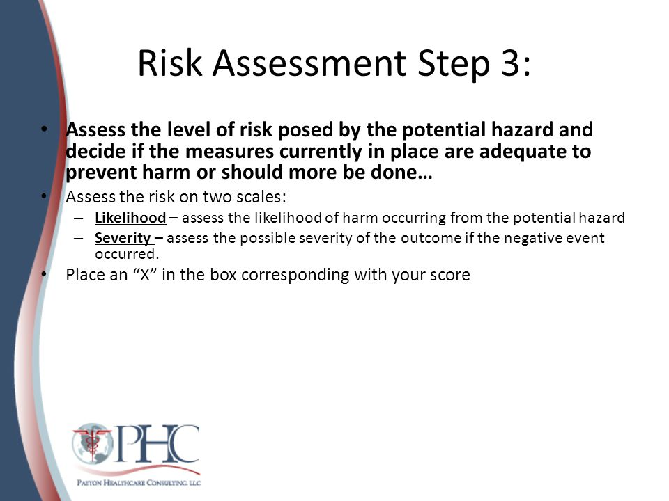 Risk Assessment Step 3: Assess the level of risk posed by the potential hazard and decide if the measures currently in place are adequate to prevent harm or should more be done… Assess the risk on two scales: – Likelihood – assess the likelihood of harm occurring from the potential hazard – Severity – assess the possible severity of the outcome if the negative event occurred.
