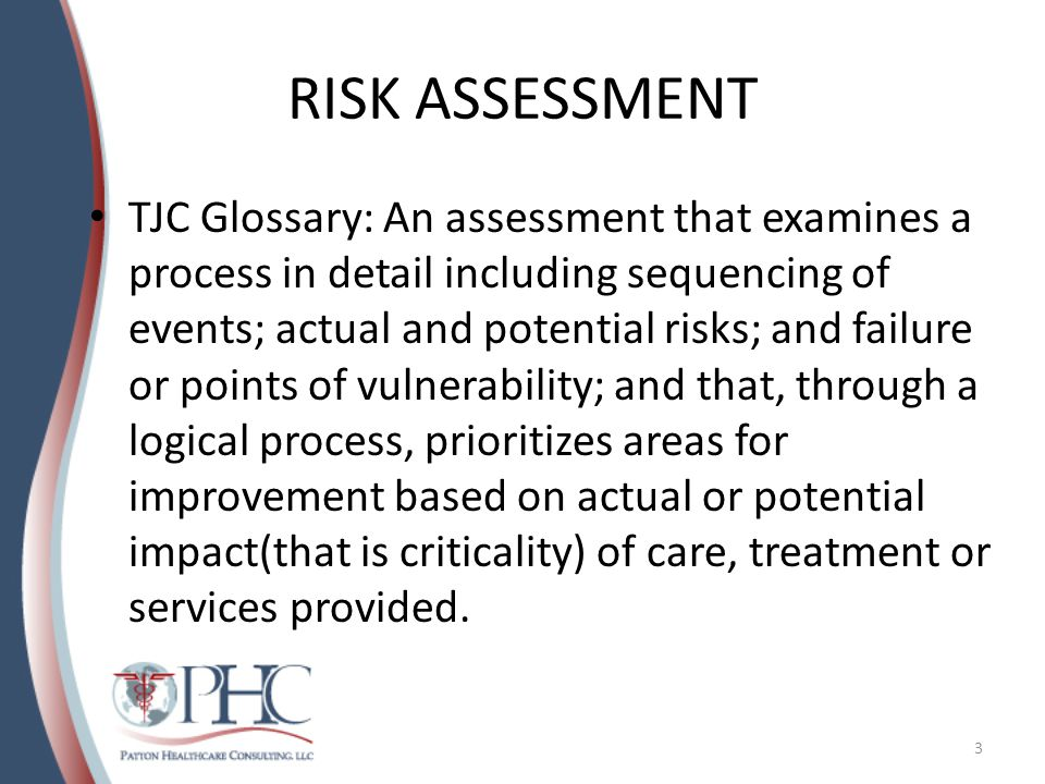RISK ASSESSMENT TJC Glossary: An assessment that examines a process in detail including sequencing of events; actual and potential risks; and failure or points of vulnerability; and that, through a logical process, prioritizes areas for improvement based on actual or potential impact(that is criticality) of care, treatment or services provided.