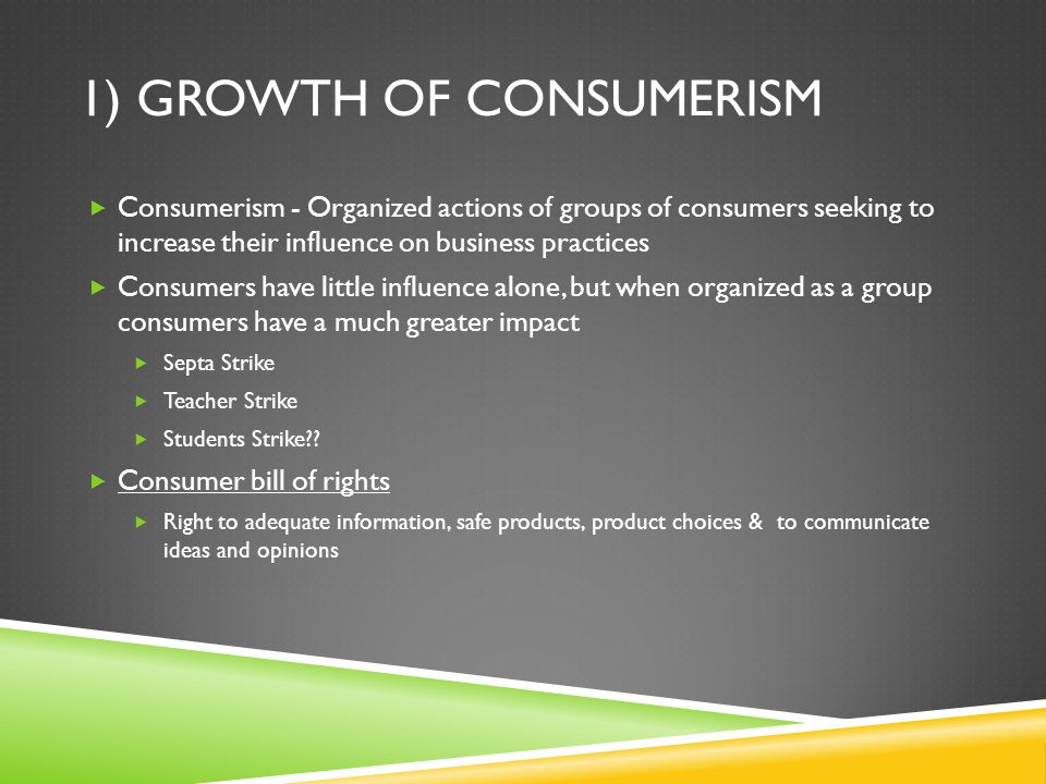 1) GROWTH OF CONSUMERISM  Consumerism - Organized actions of groups of consumers seeking to increase their influence on business practices  Consumer