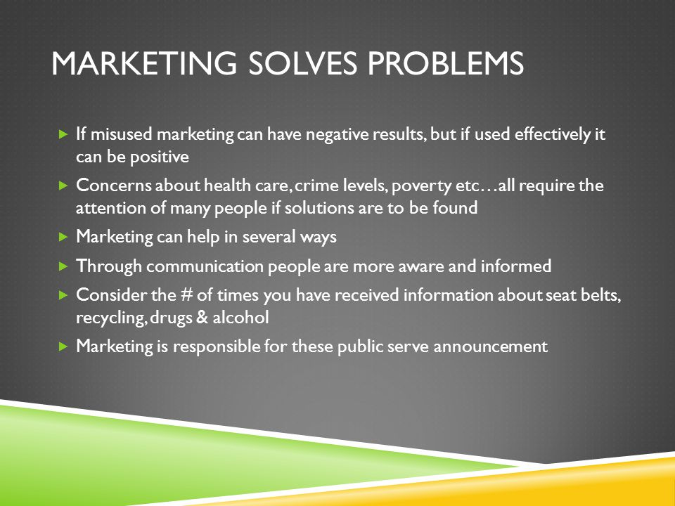 MARKETING SOLVES PROBLEMS  If misused marketing can have negative results, but if used effectively it can be positive  Concerns about health care, c