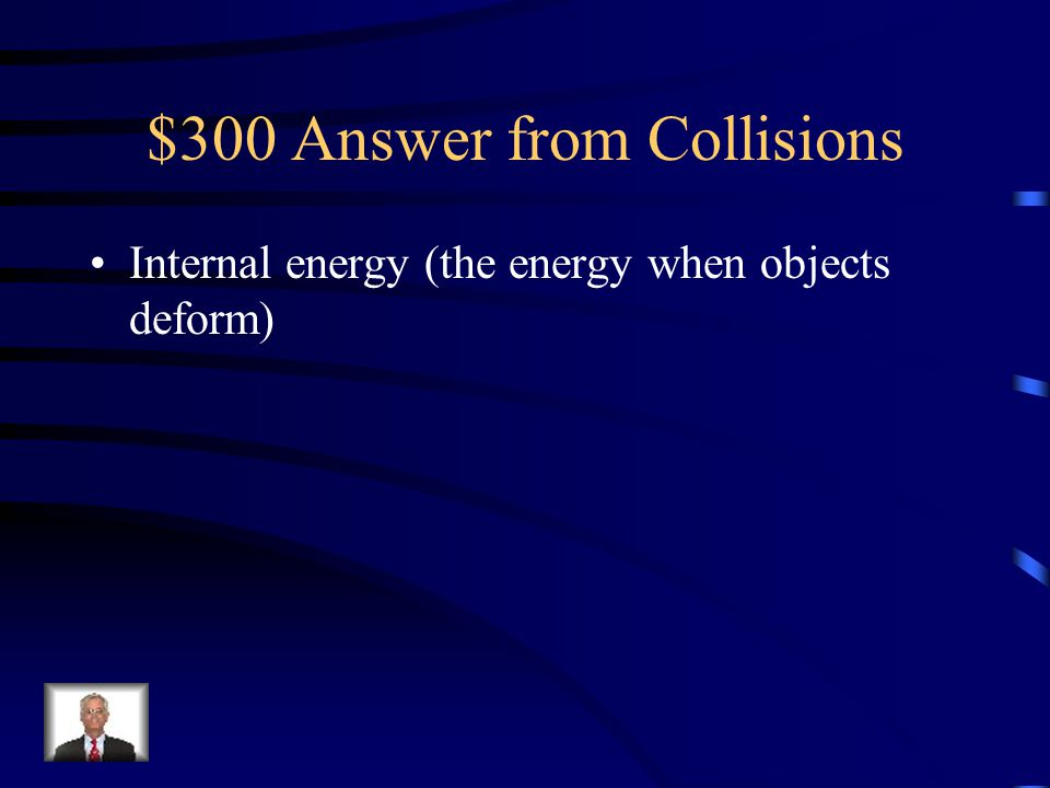 "$300 Question from Collisions When energy is ""lost"" in a collision, it is primarily converted into what form?"