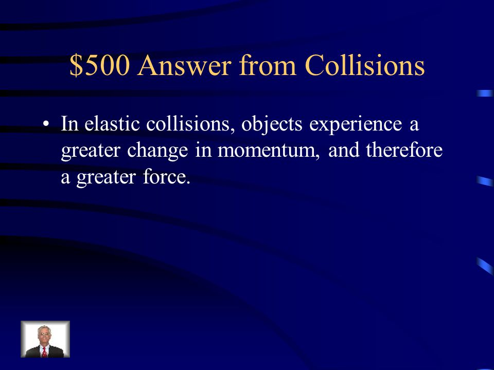 $500 Question from Collisions Why do objects experience a greater force in elastic collisions as opposed to inelastic collisions?