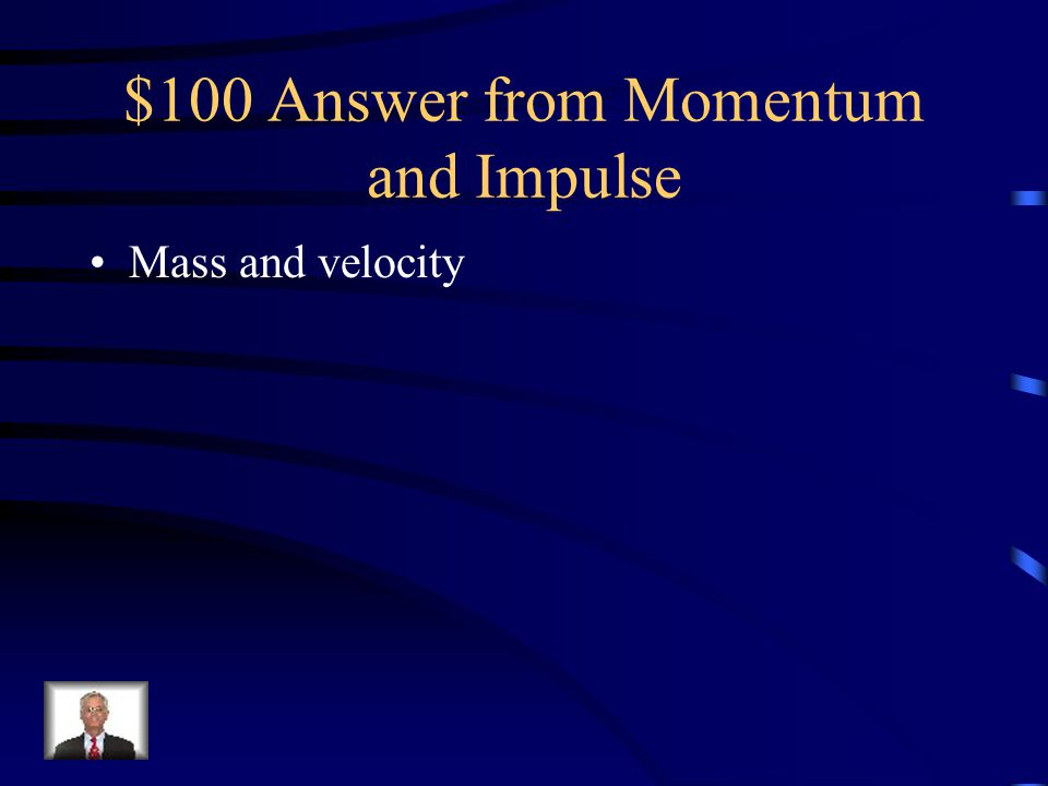 $100 Question from Momentum and Impulse The momentum of an object is determined by what two factors?