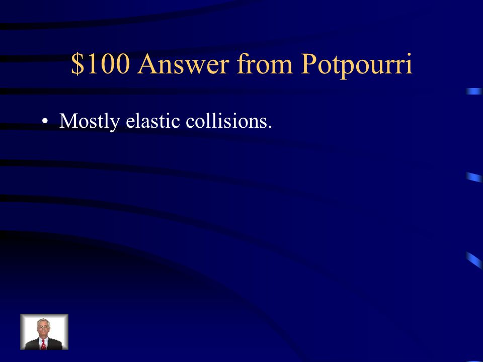 $100 Question from Potpourri Is a basketball more likely to have mostly elastic collisions or mostly inelastic collisions?