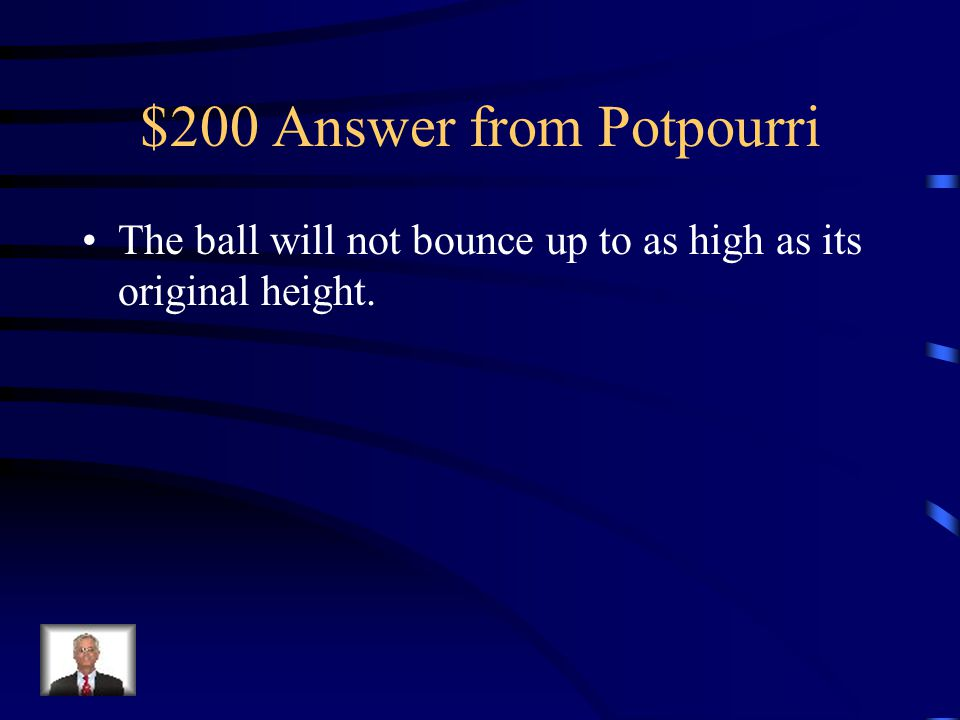 $200 Question from Potpourri When a ball is dropped and then bounces, what is the evidence to show that kinetic energy is not entirely conserved?