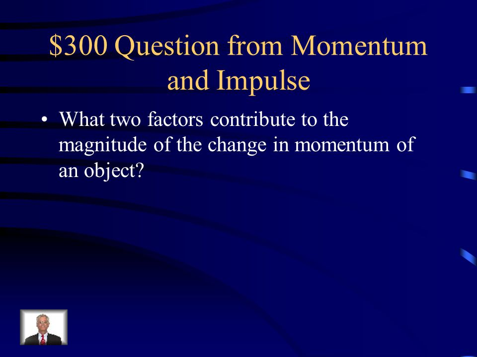 $300 Question from Momentum and Impulse What two factors contribute to the magnitude of the change in momentum of an object?