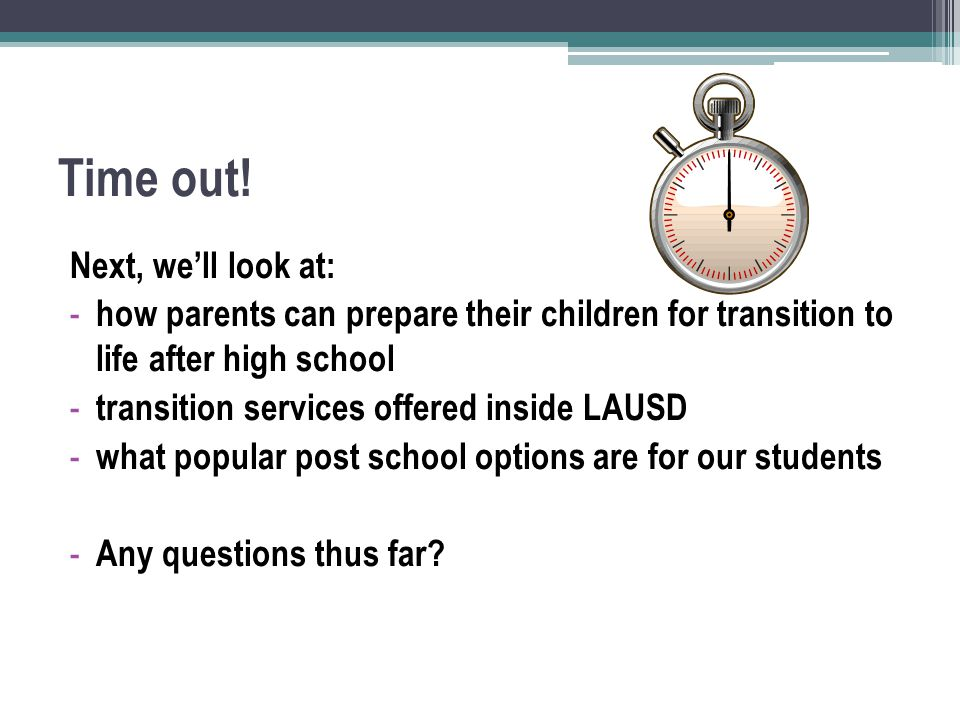 Time out! Next, we'll look at: - how parents can prepare their children for transition to life after high school - transition services offered inside
