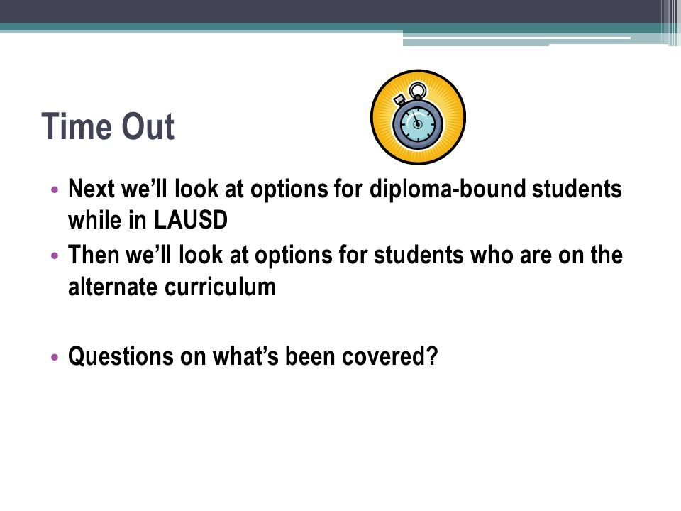 Time Out Next we'll look at options for diploma-bound students while in LAUSD Then we'll look at options for students who are on the alternate curriculum Questions on what's been covered?