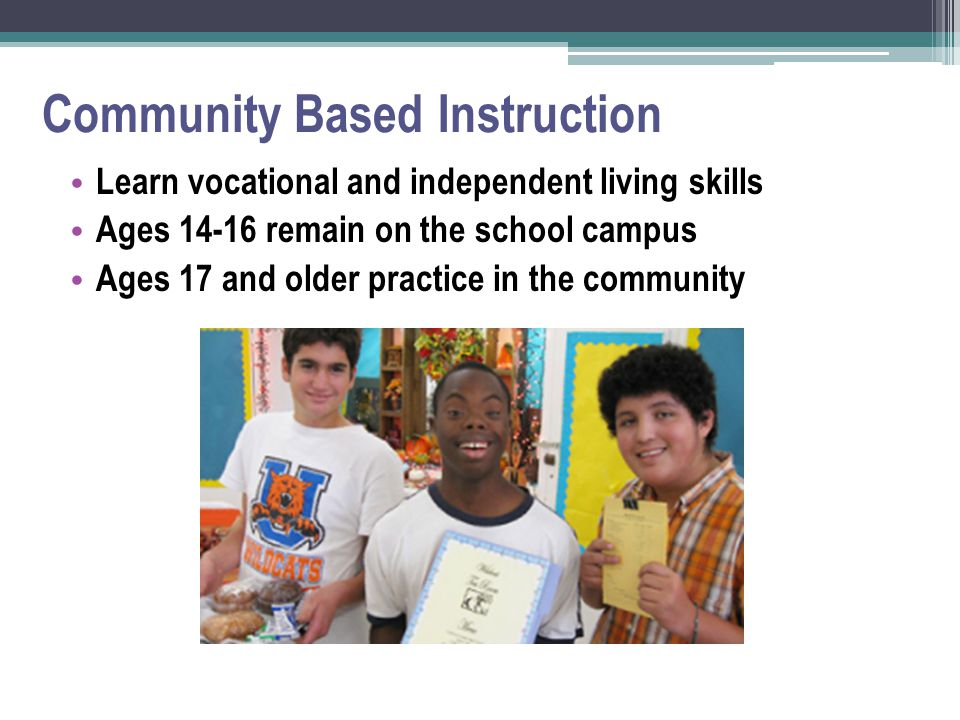 Community Based Instruction Learn vocational and independent living skills Ages 14-16 remain on the school campus Ages 17 and older practice in the community
