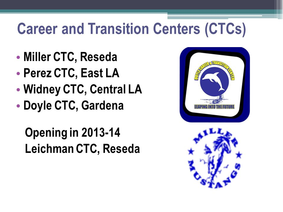 Career and Transition Centers (CTCs) Miller CTC, Reseda Perez CTC, East LA Widney CTC, Central LA Doyle CTC, Gardena Opening in 2013-14 Leichman CTC, Reseda