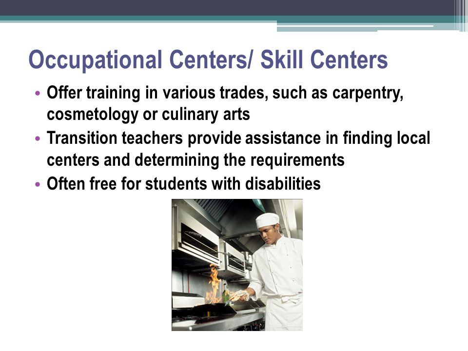 Occupational Centers/ Skill Centers Offer training in various trades, such as carpentry, cosmetology or culinary arts Transition teachers provide assistance in finding local centers and determining the requirements Often free for students with disabilities