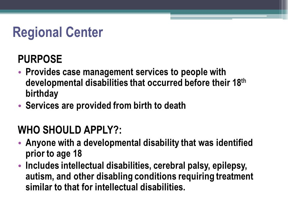 Regional Center PURPOSE Provides case management services to people with developmental disabilities that occurred before their 18 th birthday Services are provided from birth to death WHO SHOULD APPLY?: Anyone with a developmental disability that was identified prior to age 18 Includes intellectual disabilities, cerebral palsy, epilepsy, autism, and other disabling conditions requiring treatment similar to that for intellectual disabilities.