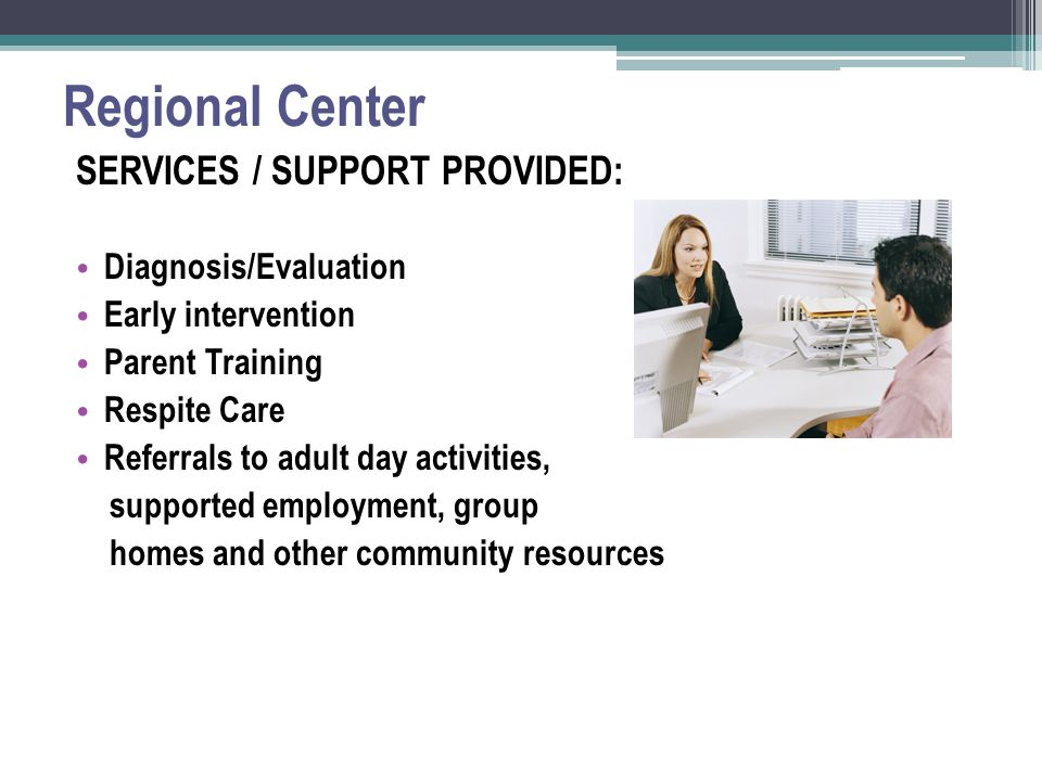 Regional Center SERVICES / SUPPORT PROVIDED: Diagnosis/Evaluation Early intervention Parent Training Respite Care Referrals to adult day activities, supported employment, group homes and other community resources
