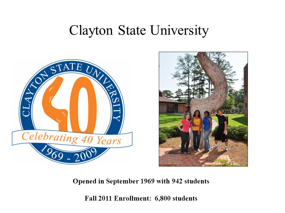 Clayton State University Opened in September 1969 with 942 students Fall 2011 Enrollment: 6,800 students