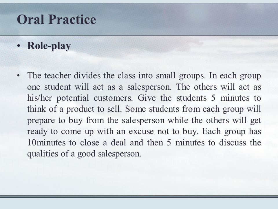 Oral Practice Role-play The teacher divides the class into small groups.