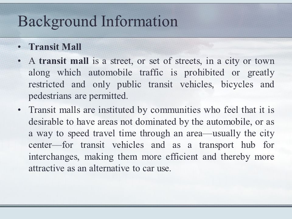 Background Information Transit Mall A transit mall is a street, or set of streets, in a city or town along which automobile traffic is prohibited or greatly restricted and only public transit vehicles, bicycles and pedestrians are permitted.