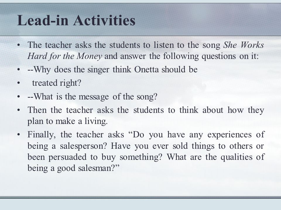 Lead-in Activities The teacher asks the students to listen to the song She Works Hard for the Money and answer the following questions on it: --Why does the singer think Onetta should be treated right.