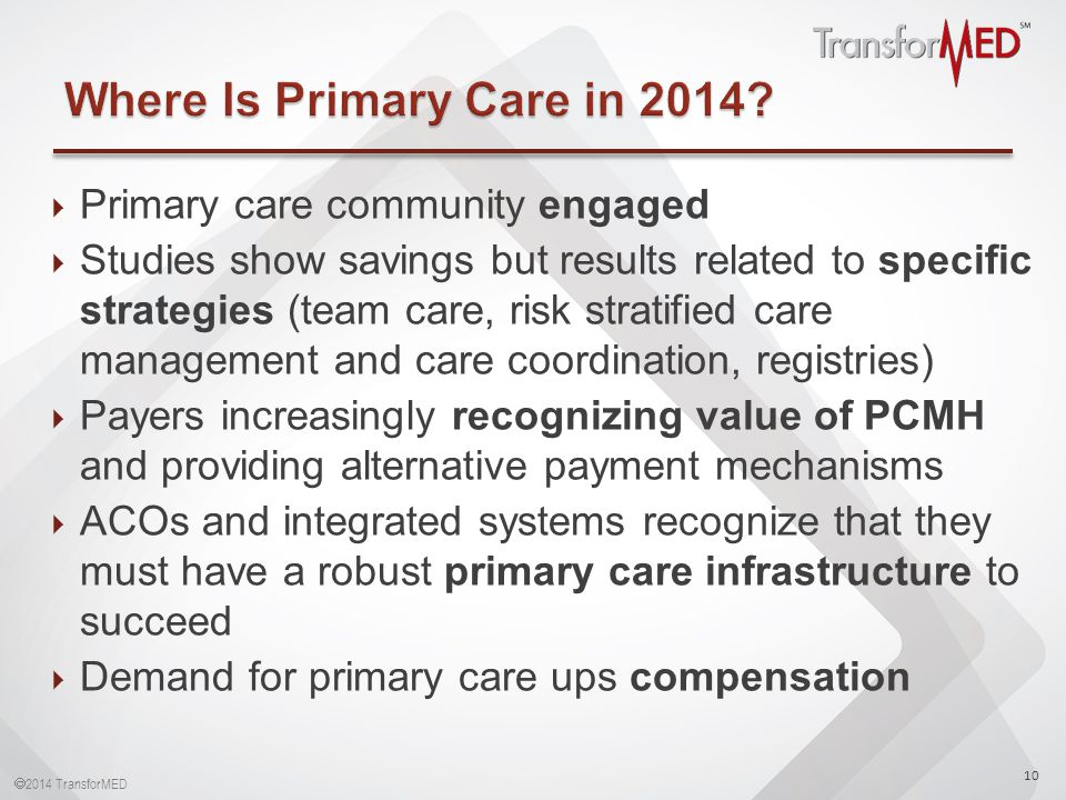  2014 TransforMED  Primary care community engaged  Studies show savings but results related to specific strategies (team care, risk stratified care management and care coordination, registries)  Payers increasingly recognizing value of PCMH and providing alternative payment mechanisms  ACOs and integrated systems recognize that they must have a robust primary care infrastructure to succeed  Demand for primary care ups compensation 10