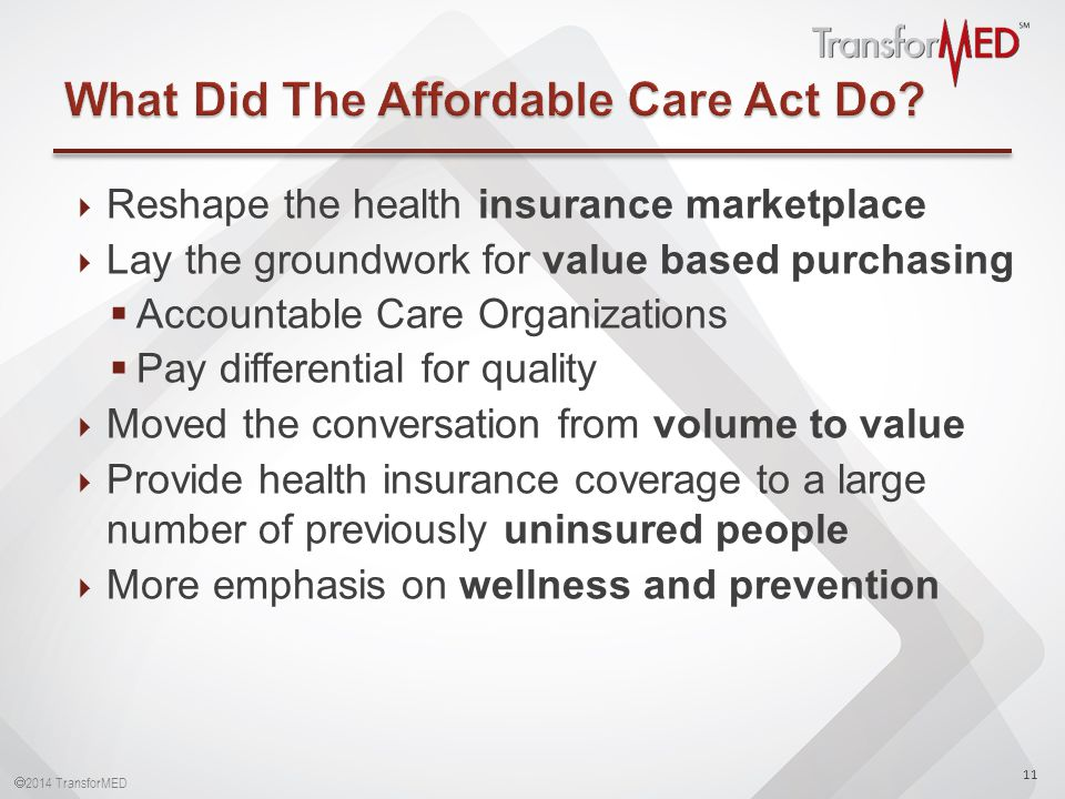  2014 TransforMED  Reshape the health insurance marketplace  Lay the groundwork for value based purchasing  Accountable Care Organizations  Pay differential for quality  Moved the conversation from volume to value  Provide health insurance coverage to a large number of previously uninsured people  More emphasis on wellness and prevention 11
