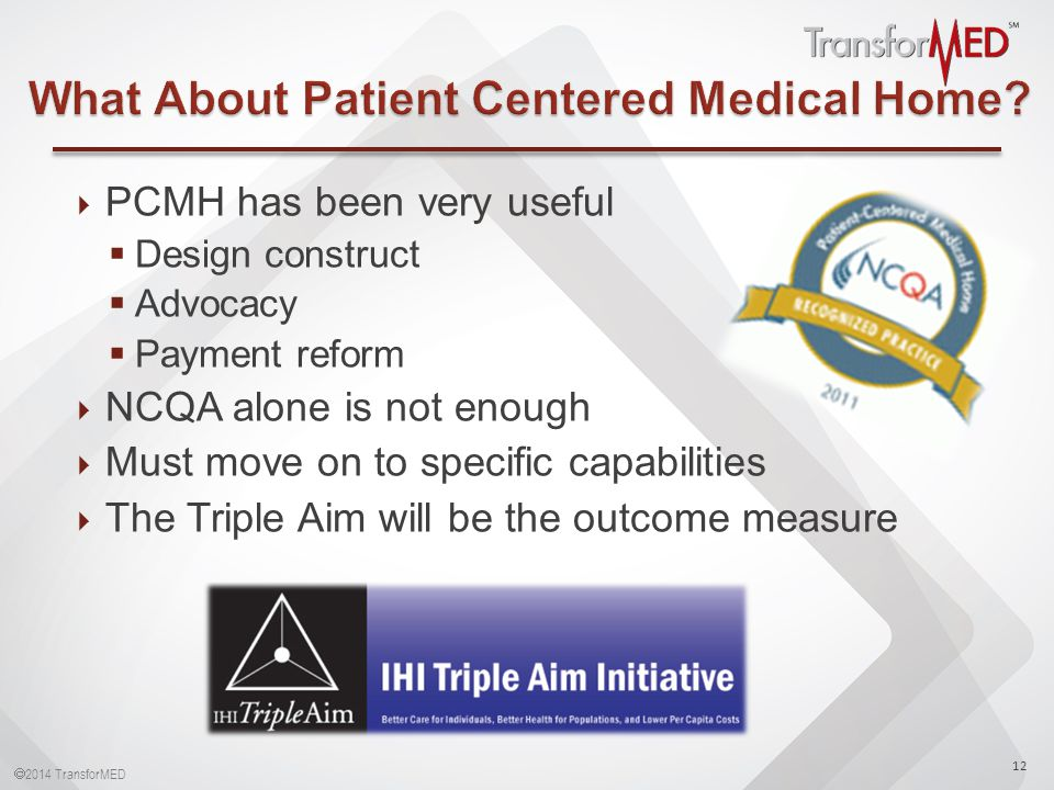  2014 TransforMED  PCMH has been very useful  Design construct  Advocacy  Payment reform  NCQA alone is not enough  Must move on to specific capabilities  The Triple Aim will be the outcome measure 12