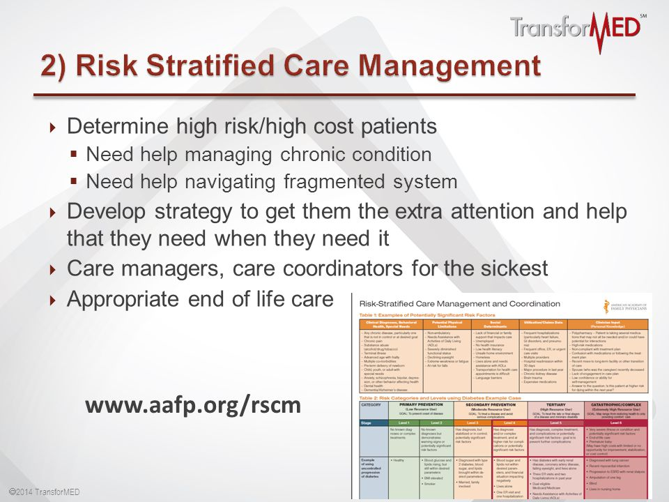  2014 TransforMED  Determine high risk/high cost patients  Need help managing chronic condition  Need help navigating fragmented system  Develop strategy to get them the extra attention and help that they need when they need it  Care managers, care coordinators for the sickest  Appropriate end of life care 16 www.aafp.org/rscm