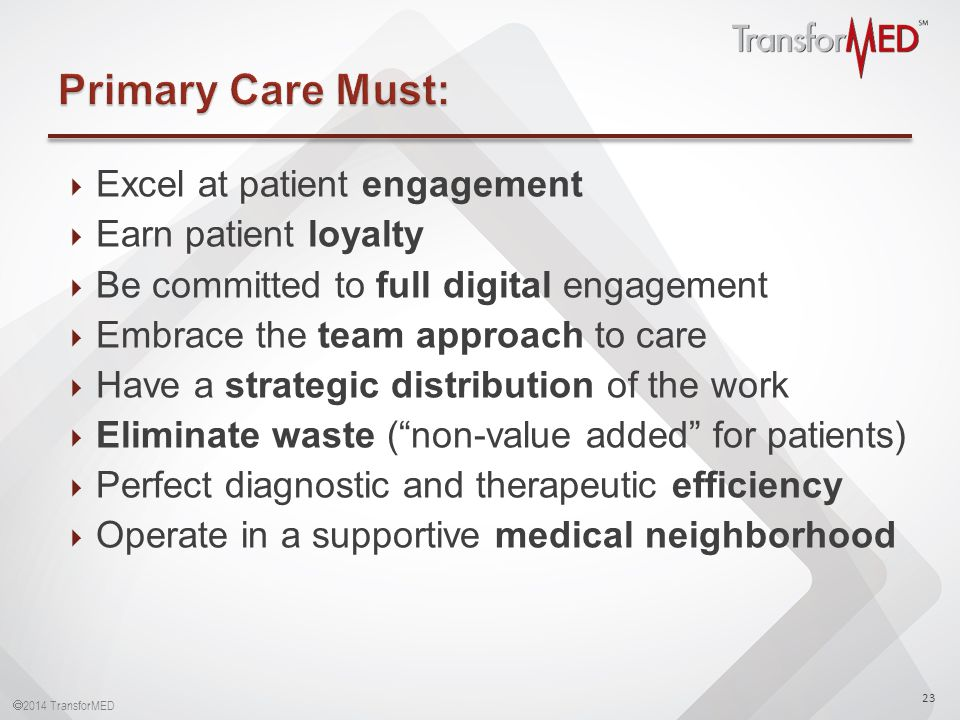  2014 TransforMED  Excel at patient engagement  Earn patient loyalty  Be committed to full digital engagement  Embrace the team approach to care  Have a strategic distribution of the work  Eliminate waste ( non-value added for patients)  Perfect diagnostic and therapeutic efficiency  Operate in a supportive medical neighborhood 23
