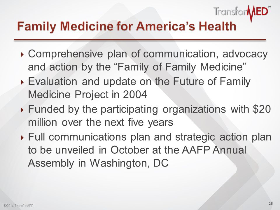  2014 TransforMED  Comprehensive plan of communication, advocacy and action by the Family of Family Medicine  Evaluation and update on the Future of Family Medicine Project in 2004  Funded by the participating organizations with $20 million over the next five years  Full communications plan and strategic action plan to be unveiled in October at the AAFP Annual Assembly in Washington, DC 25