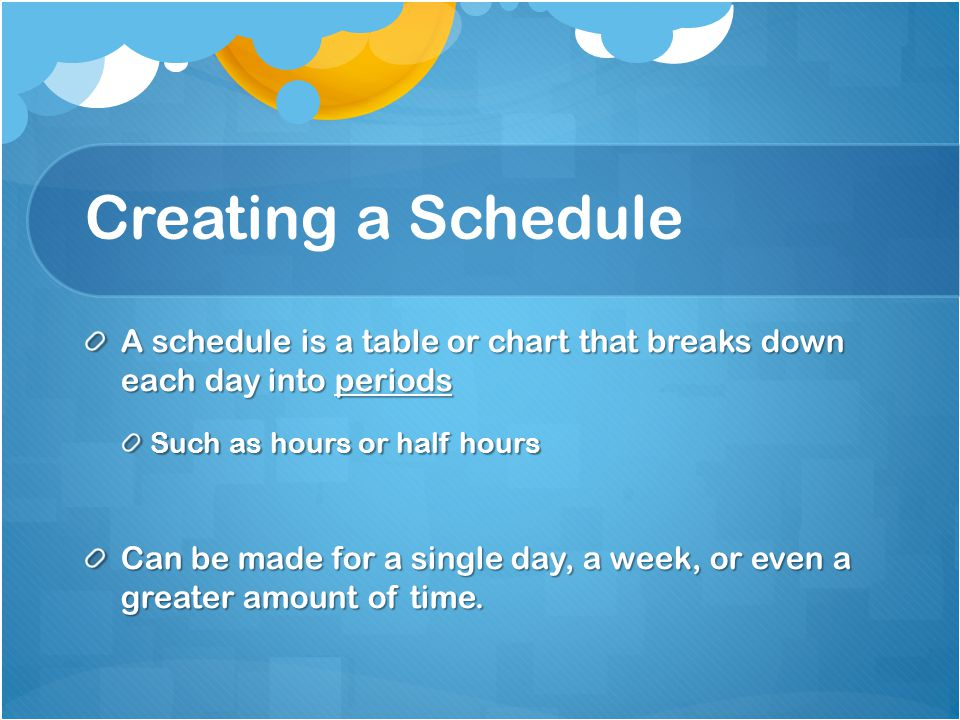 Creating a Schedule A schedule is a table or chart that breaks down each day into periods Such as hours or half hours Can be made for a single day, a