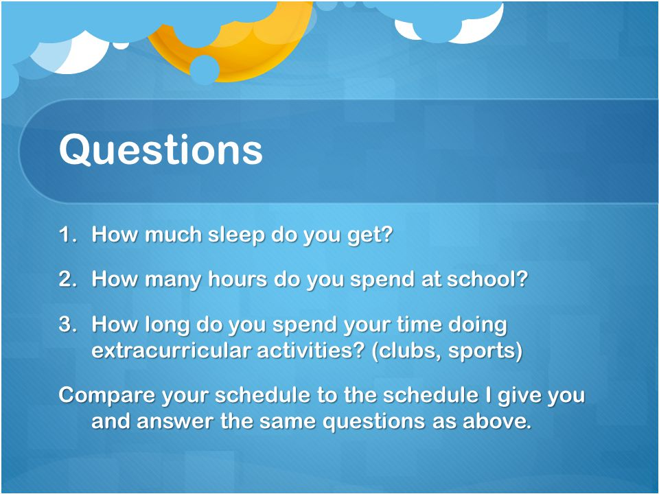 Questions 1.How much sleep do you get? 2.How many hours do you spend at school? 3.How long do you spend your time doing extracurricular activities? (c