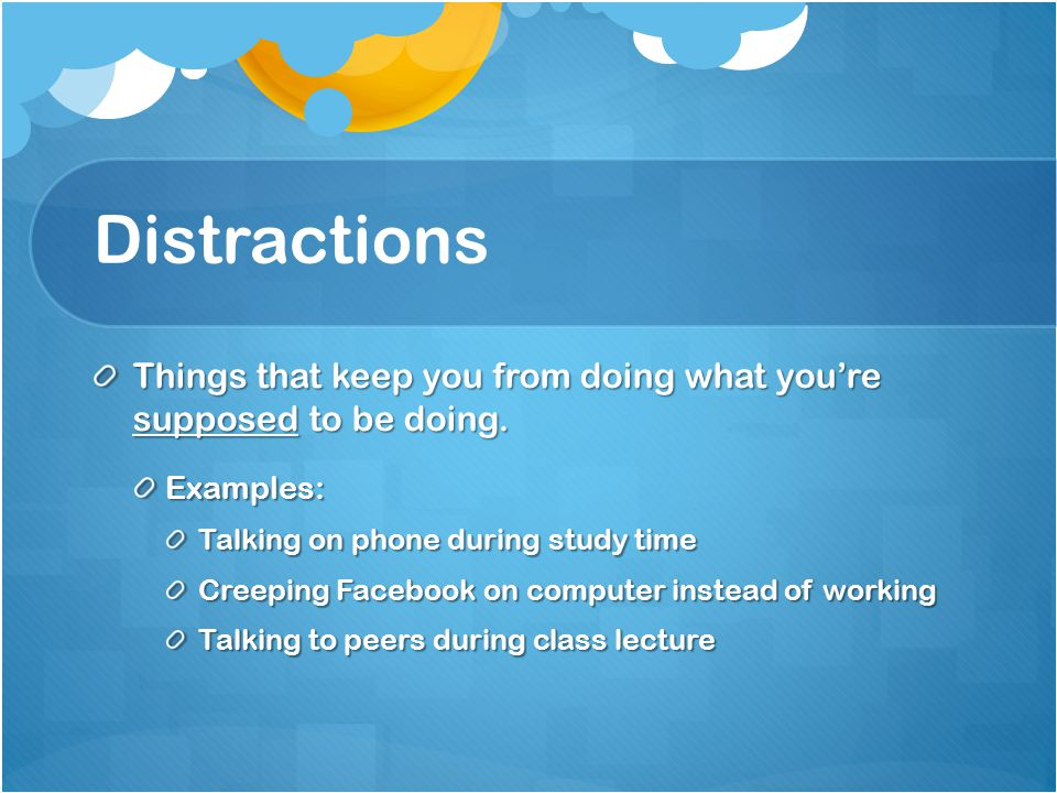Distractions Things that keep you from doing what you're supposed to be doing. Examples: Talking on phone during study time Creeping Facebook on compu