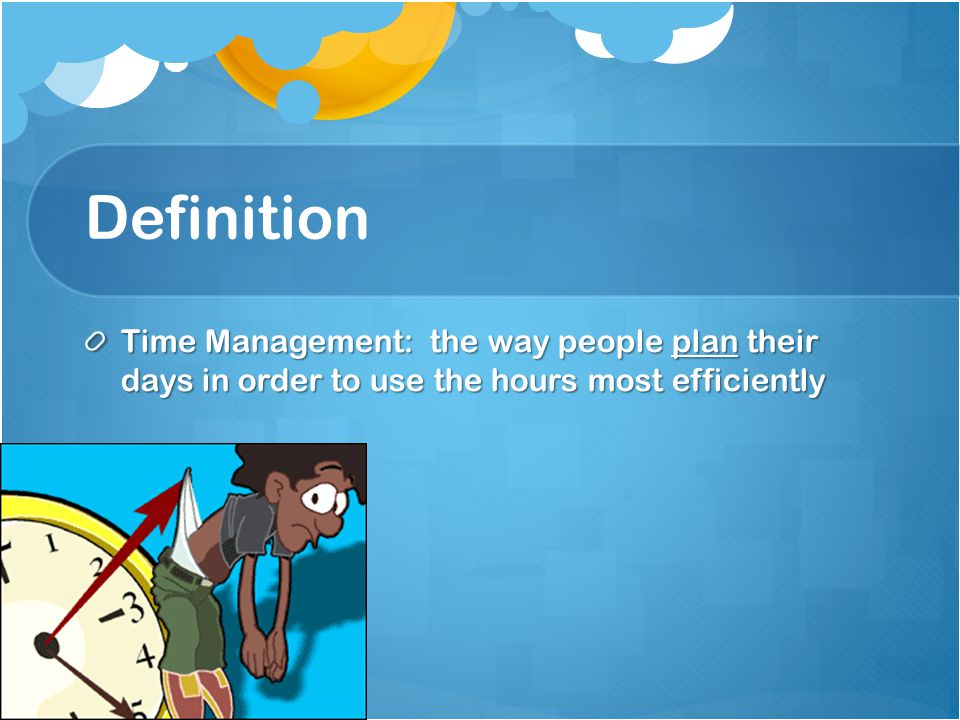 Definition Time Management: the way people plan their days in order to use the hours most efficiently