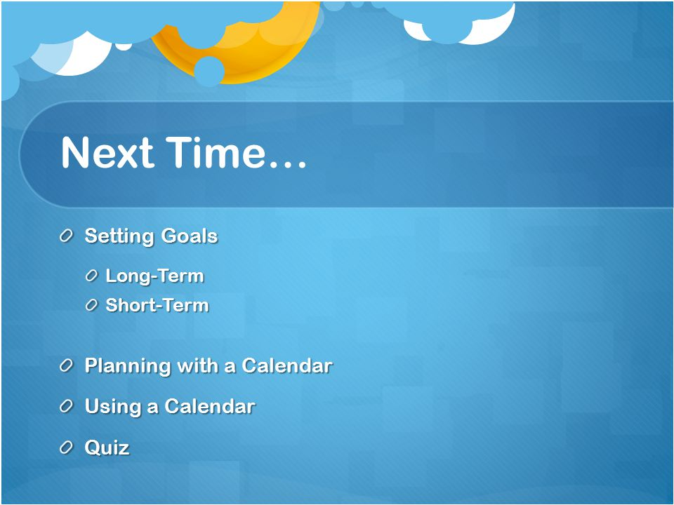 Next Time… Setting Goals Long-TermShort-Term Planning with a Calendar Using a Calendar Quiz
