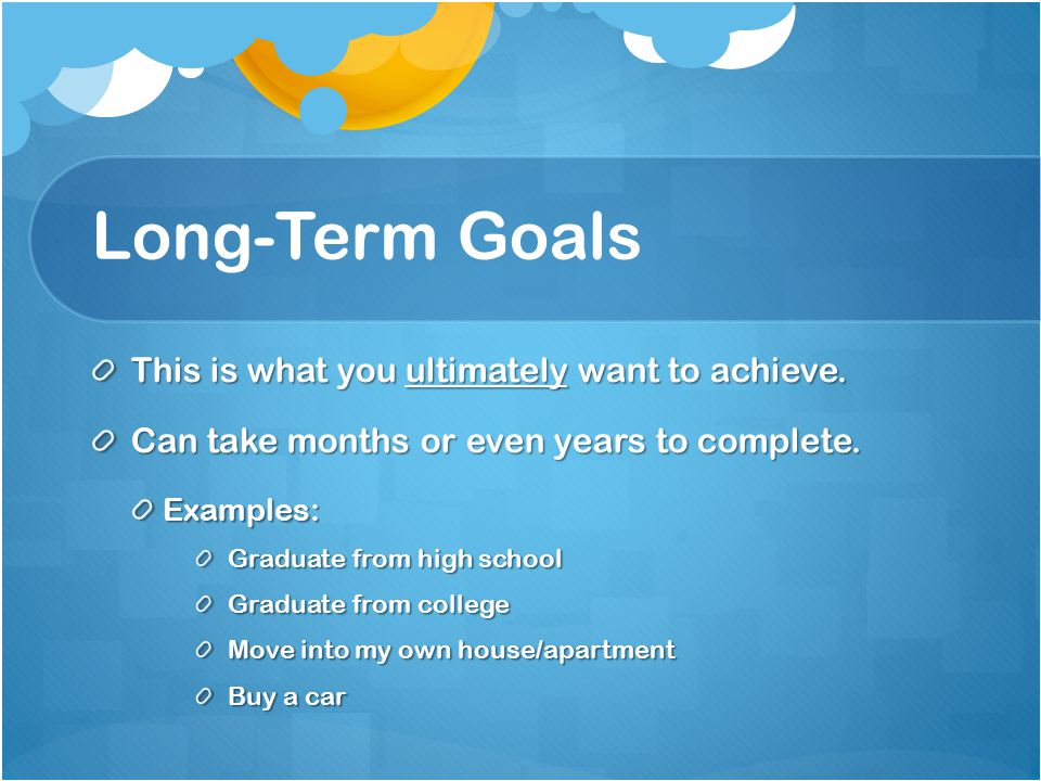 Long-Term Goals This is what you ultimately want to achieve.