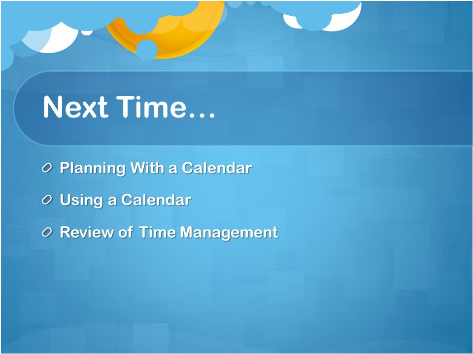 Next Time… Planning With a Calendar Using a Calendar Review of Time Management