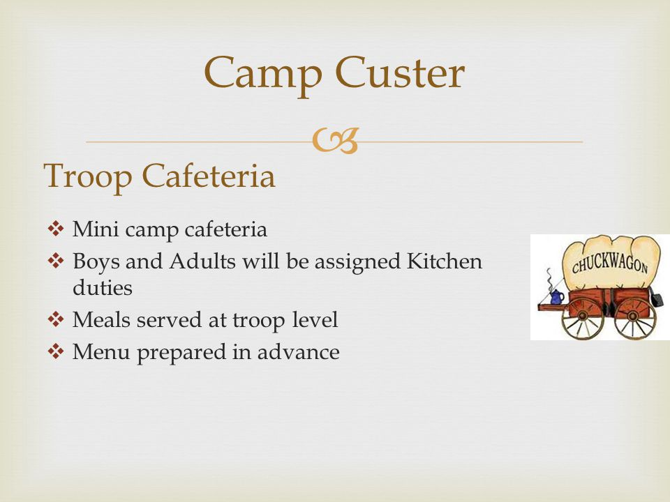  Camp Custer Troop Cafeteria  Mini camp cafeteria  Boys and Adults will be assigned Kitchen duties  Meals served at troop level  Menu prepared in advance