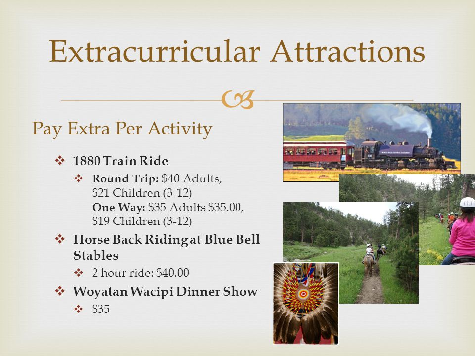  Extracurricular Attractions Pay Extra Per Activity  1880 Train Ride  Round Trip: $40 Adults, $21 Children (3-12) One Way: $35 Adults $35.00, $19 Children (3-12)  Horse Back Riding at Blue Bell Stables  2 hour ride: $40.00  Woyatan Wacipi Dinner Show  $35