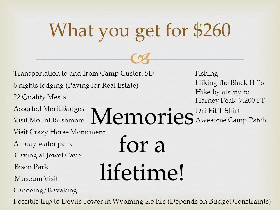  What you get for $260 Possible trip to Devils Tower in Wyoming 2.5 hrs (Depends on Budget Constraints) Transportation to and from Camp Custer, SD 6 nights lodging (Paying for Real Estate) 22 Quality Meals Assorted Merit Badges Visit Mount Rushmore Visit Crazy Horse Monument All day water park Caving at Jewel Cave Bison Park Museum Visit Canoeing/Kayaking Memories for a lifetime.