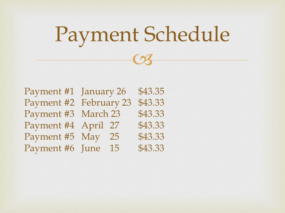  Payment Schedule Payment #1January 26$43.35 Payment #2February 23$43.33 Payment #3March 23$43.33 Payment #4April27$43.33 Payment #5May25$43.33 Payment #6June15$43.33