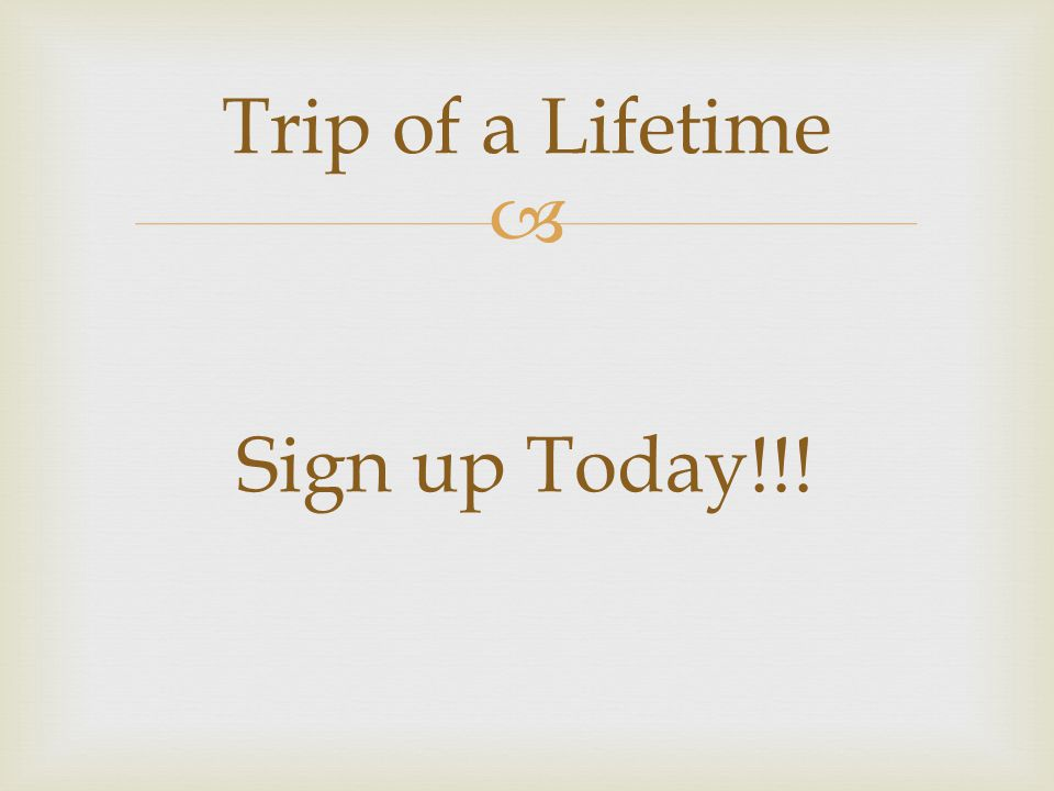  Trip of a Lifetime Sign up Today!!!