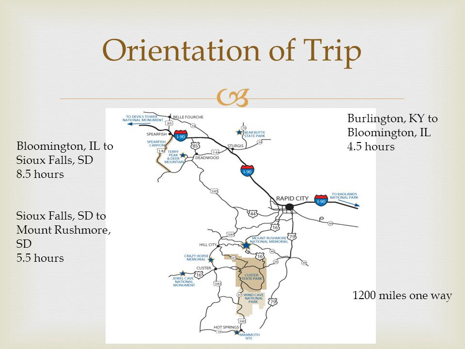  Orientation of Trip Burlington, KY to Bloomington, IL 4.5 hours Bloomington, IL to Sioux Falls, SD 8.5 hours Sioux Falls, SD to Mount Rushmore, SD 5.5 hours 1200 miles one way