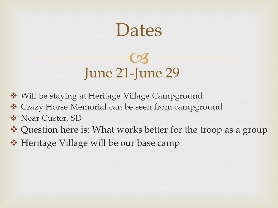  Dates June 21-June 29  Will be staying at Heritage Village Campground  Crazy Horse Memorial can be seen from campground  Near Custer, SD  Question here is: What works better for the troop as a group  Heritage Village will be our base camp