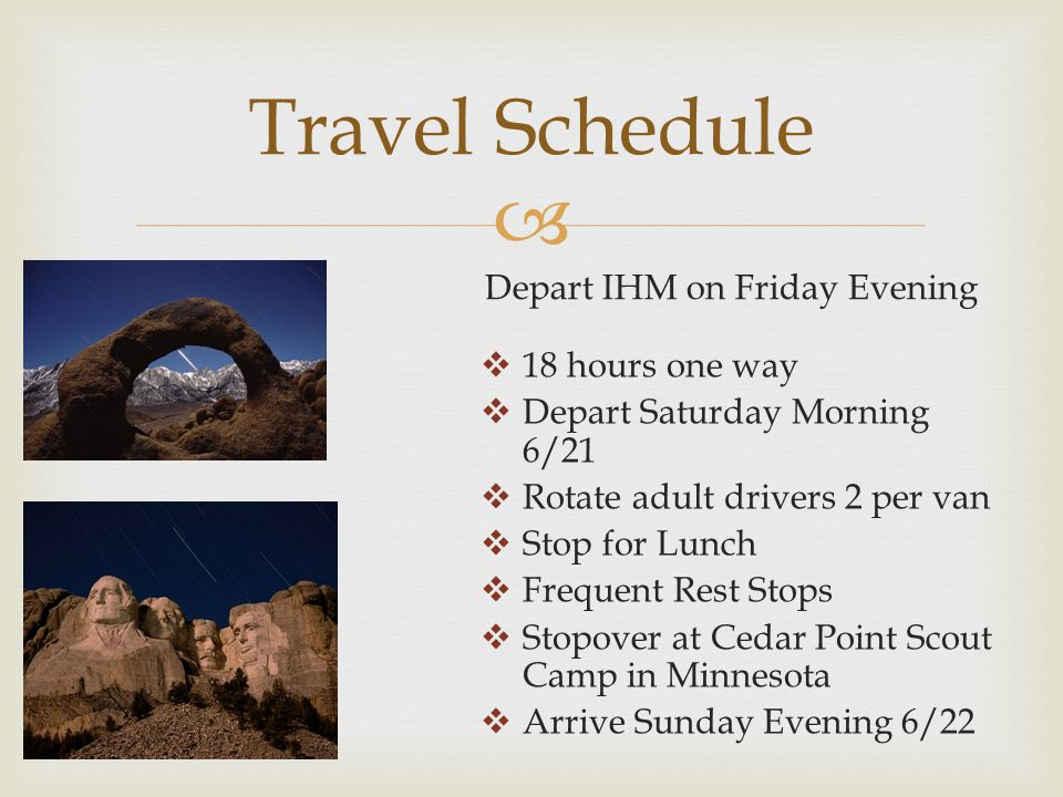  Travel Schedule Depart IHM on Friday Evening  18 hours one way  Depart Saturday Morning 6/21  Rotate adult drivers 2 per van  Stop for Lunch  Frequent Rest Stops  Stopover at Cedar Point Scout Camp in Minnesota  Arrive Sunday Evening 6/22