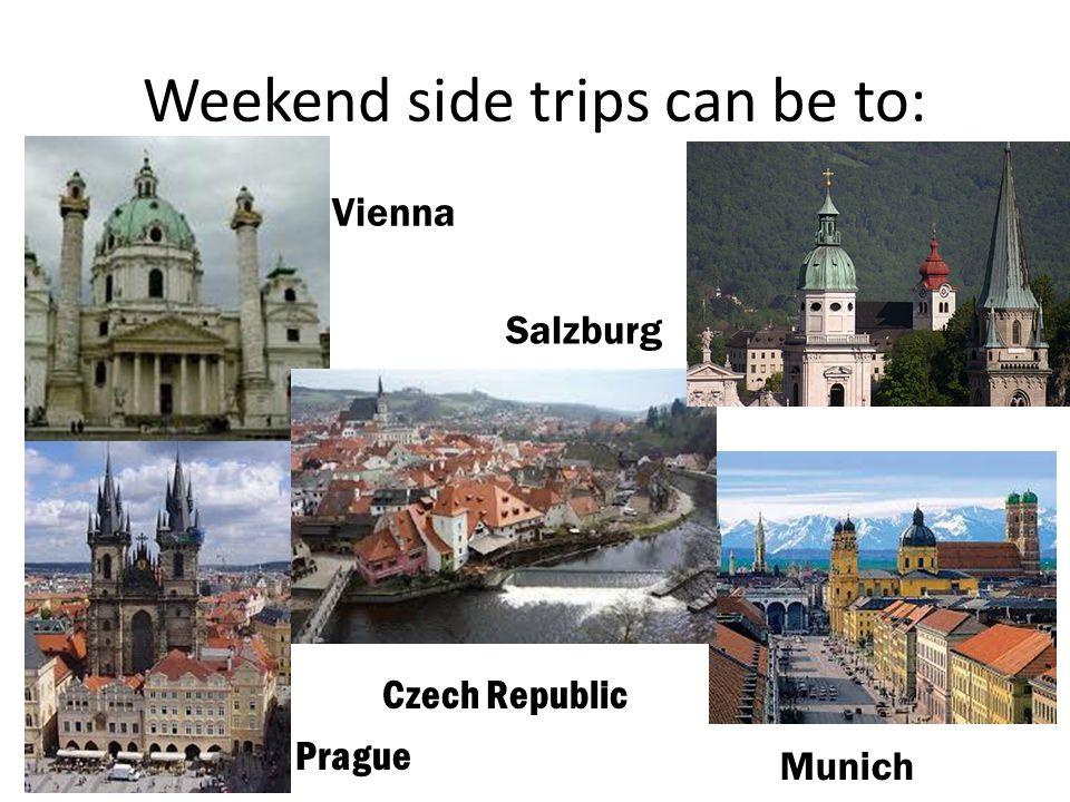 Weekend side trips can be to: Vienna Salzburg Munich Czech Republic Prague