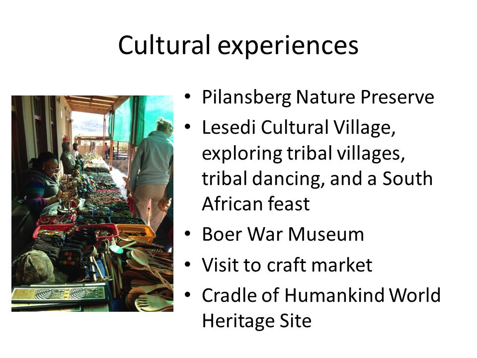 Cultural experiences Pilansberg Nature Preserve Lesedi Cultural Village, exploring tribal villages, tribal dancing, and a South African feast Boer War Museum Visit to craft market Cradle of Humankind World Heritage Site