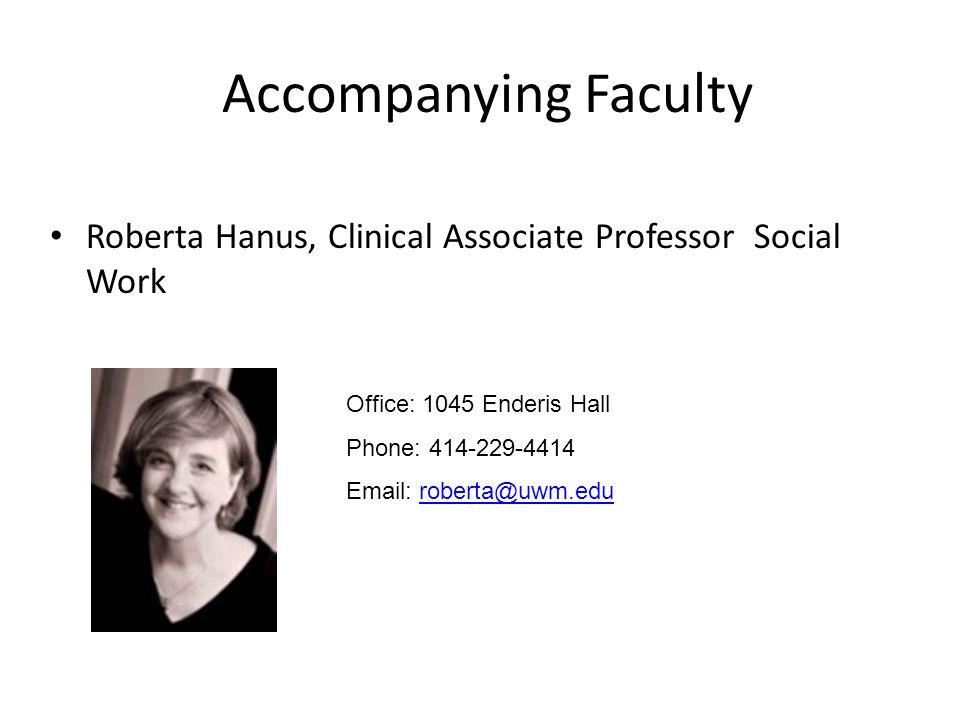 Accompanying Faculty Roberta Hanus, Clinical Associate Professor Social Work Office: 1045 Enderis Hall Phone: 414-229-4414 Email: roberta@uwm.eduroberta@uwm.edu
