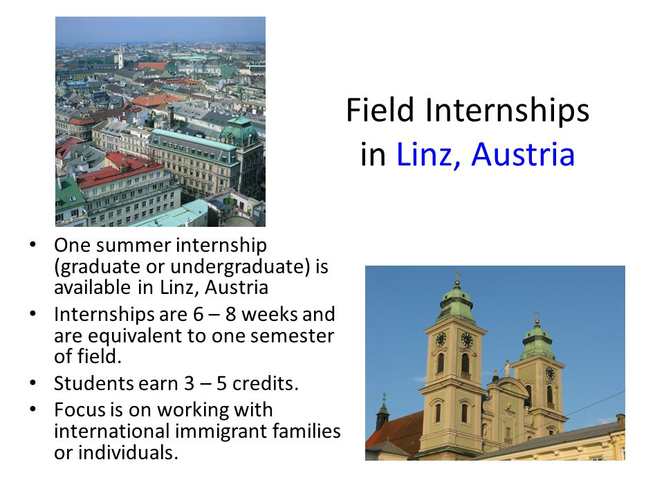 Field Internships in Linz, Austria One summer internship (graduate or undergraduate) is available in Linz, Austria Internships are 6 – 8 weeks and are equivalent to one semester of field.