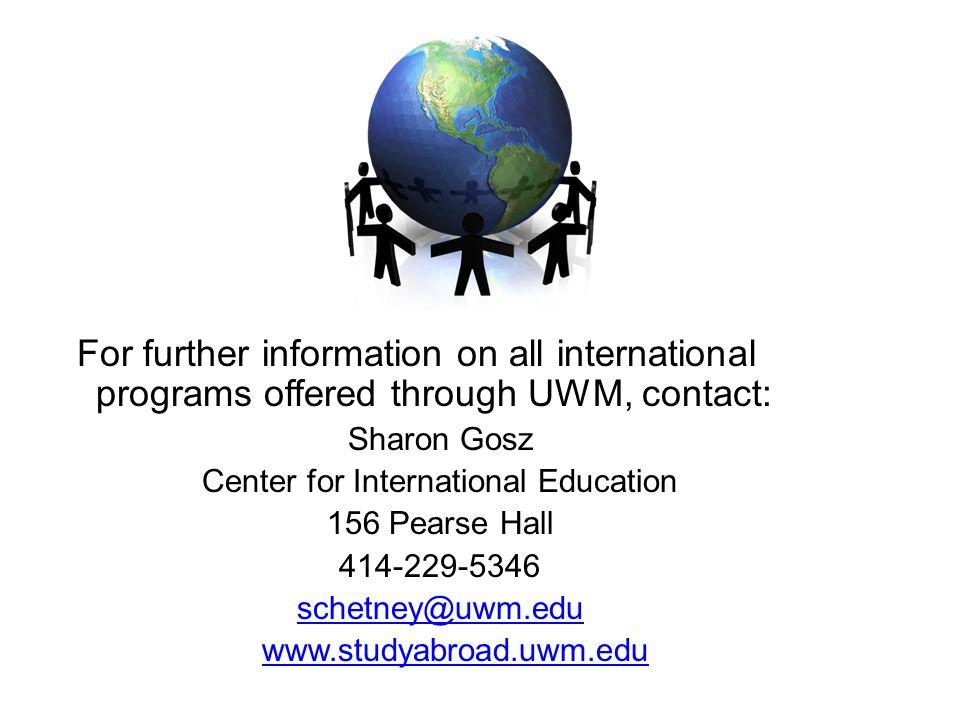 For further information on all international programs offered through UWM, contact: Sharon Gosz Center for International Education 156 Pearse Hall 414-229-5346 schetney@uwm.edu www.studyabroad.uwm.edu