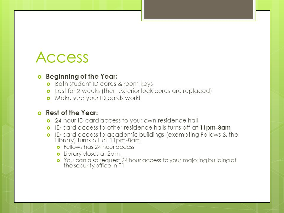 Access  Beginning of the Year:  Both student ID cards & room keys  Last for 2 weeks (then exterior lock cores are replaced)  Make sure your ID car